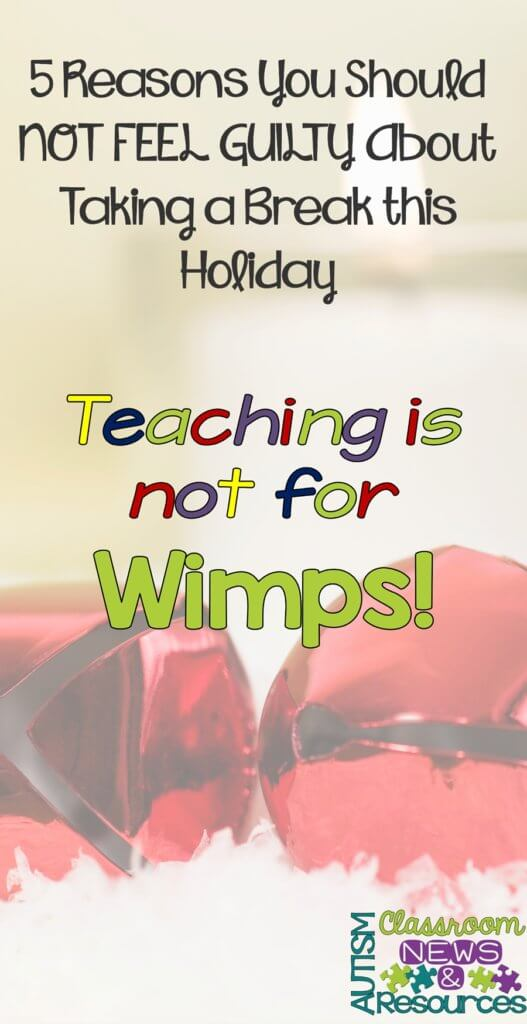 Teaching is not for Wimps-5 Reasons Why You Should be Taking a Break at the Holidays