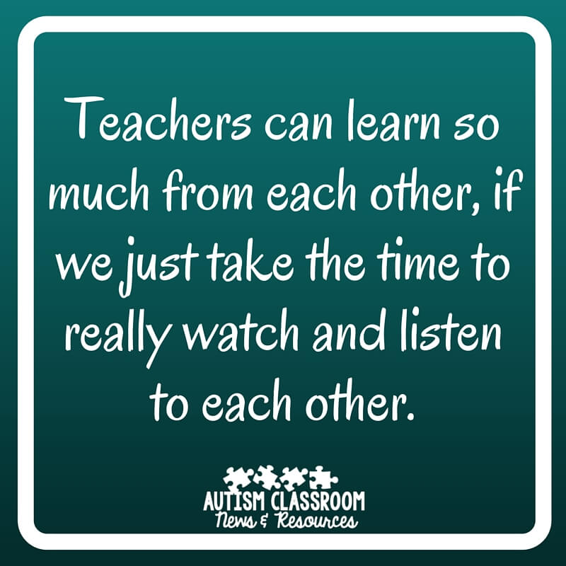 Teachers can learn so much from each other, if we just take the time to really watch and listen to each other--Autism Classroom Resources