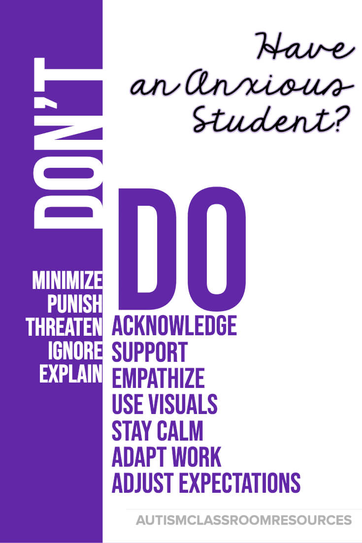 Among the worst things you can do when one of your students is anxious is to minimize how they feel by telling them there is nothing to be anxious about. Their anxiety is all too real to them. Instead, try the strategies on the DO list to help support them and get them through the anxiety. When they are calm you can discuss it more rationally and teach the strategies in this post to help with the next time it happens.