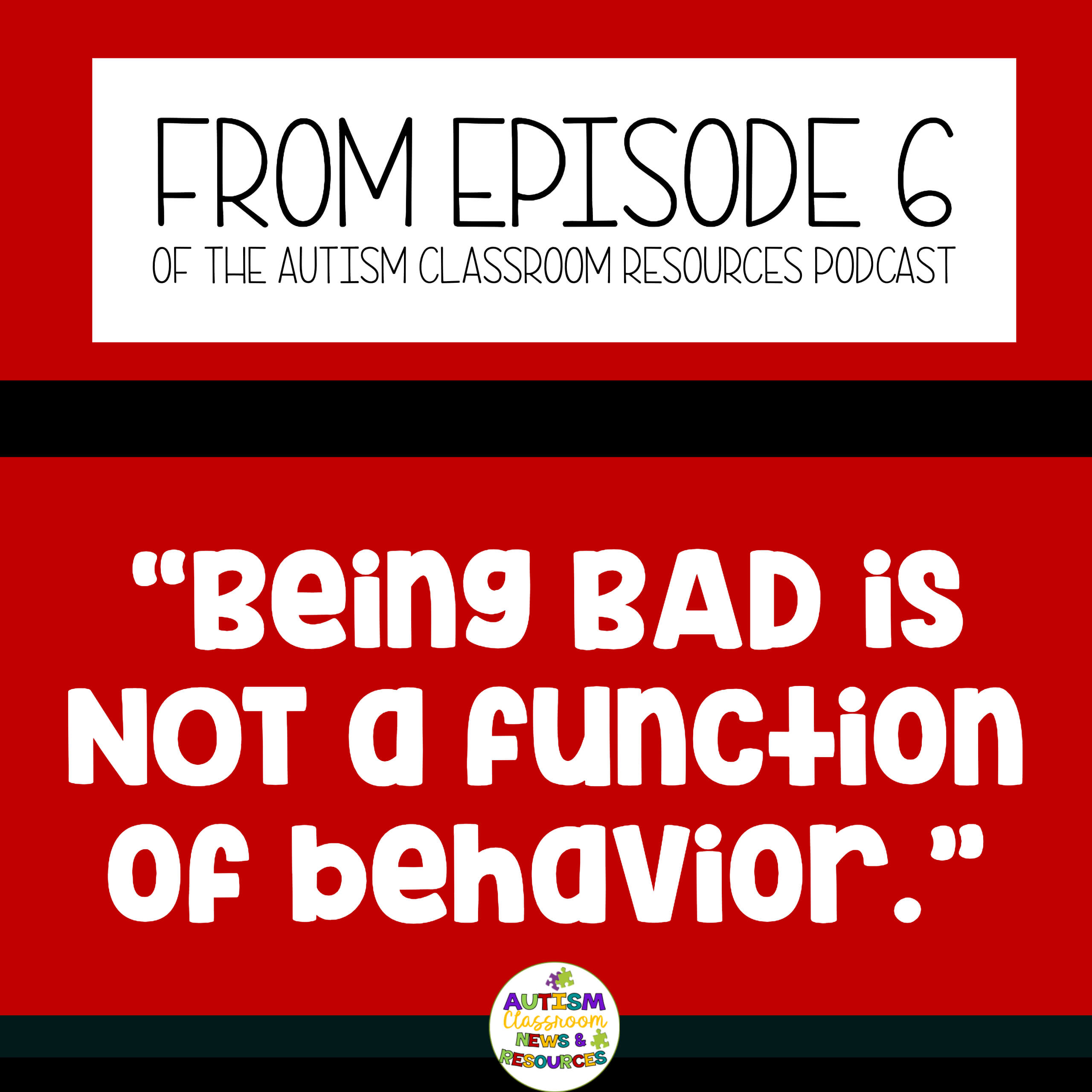 "From episode 6 of the Autism Classroom Resources Podcast. ""Being Bad is not a function of behavior."""