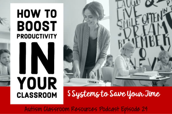 How to boost productivity in your classroom. 5 Systems to save your time. Autism Classroom Resources Podcast Episode 24. [a teacher attending to students in the classroom]